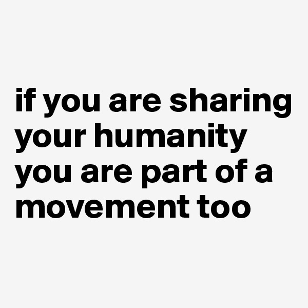if you are sharing your humanity you are part of a movement too