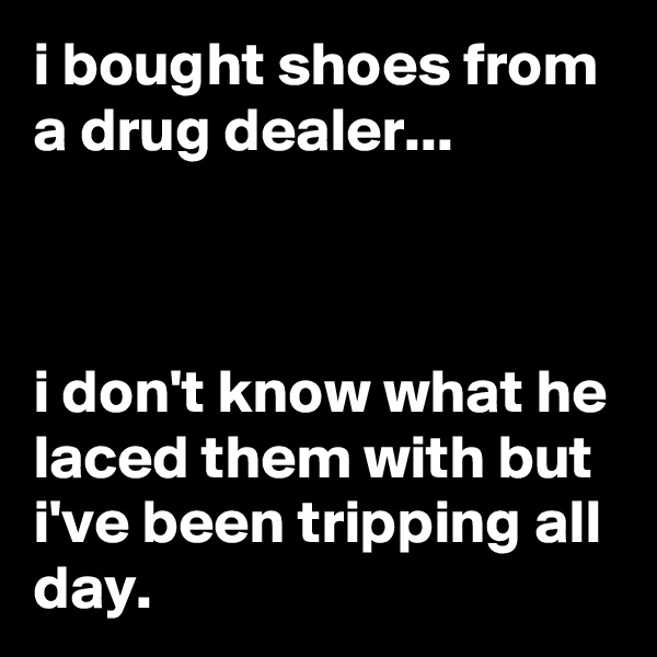 i bought shoes from a drug dealer...    i don't know what he laced them with but i've been tripping all day.