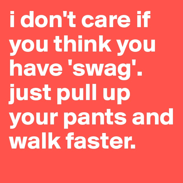 i don't care if you think you have 'swag'.  just pull up your pants and walk faster.