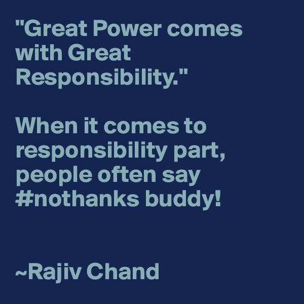 """""""Great Power comes with Great Responsibility.""""  When it comes to responsibility part, people often say #nothanks buddy!   ~Rajiv Chand"""