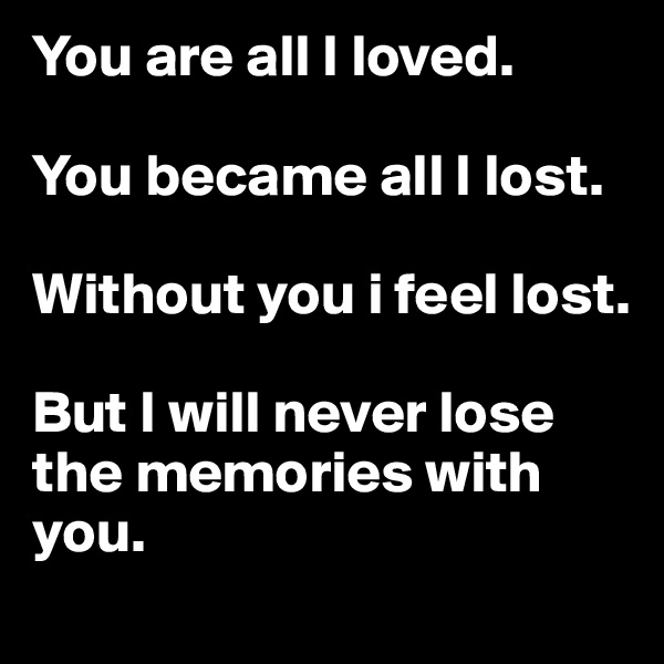 You are all I loved.   You became all I lost.   Without you i feel lost.   But I will never lose the memories with you.