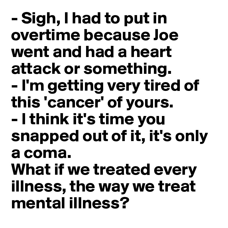- Sigh, I had to put in overtime because Joe went and had a heart attack or something. - I'm getting very tired of this 'cancer' of yours. - I think it's time you snapped out of it, it's only a coma. What if we treated every illness, the way we treat mental illness?