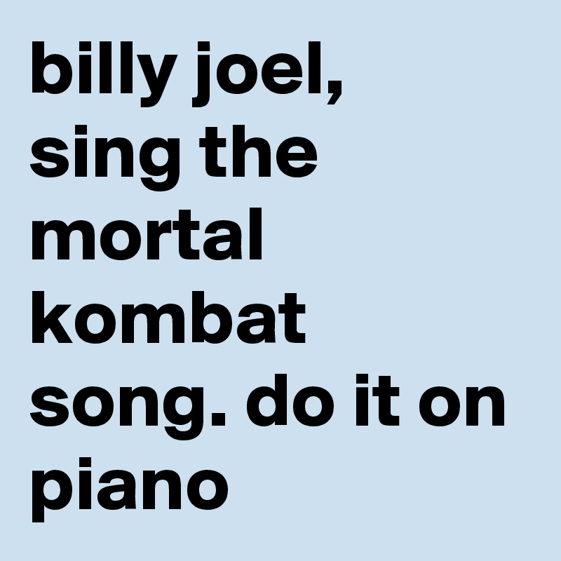 billy joel, sing the mortal kombat song. do it on piano