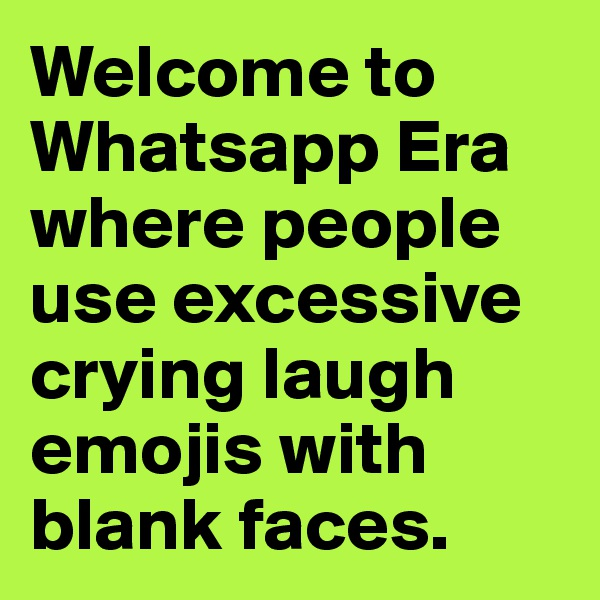Welcome to  Whatsapp Era where people use excessive crying laugh emojis with blank faces.
