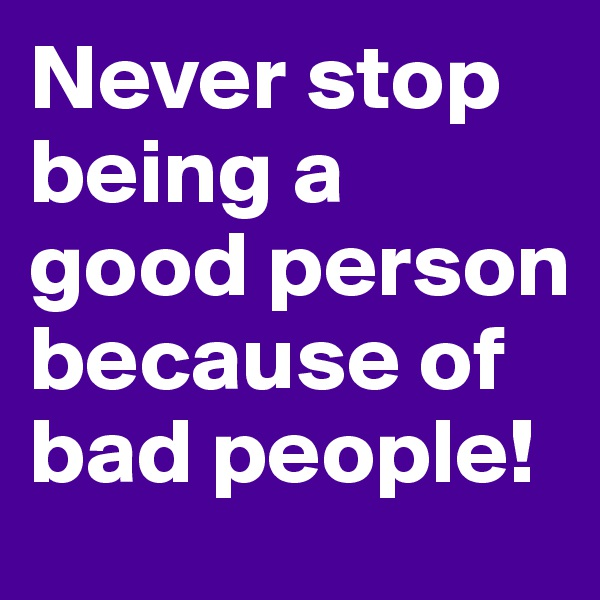 Never stop being a good person because of bad people!