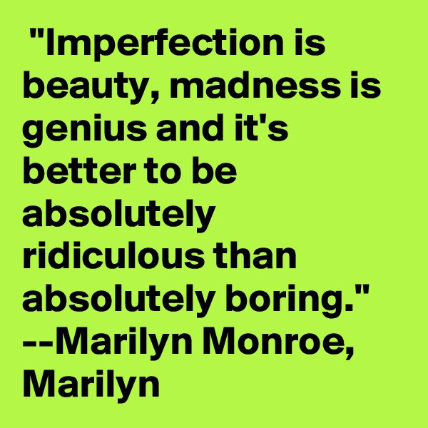 """Imperfection is beauty, madness is genius and it's better to be absolutely ridiculous than absolutely boring.""  --Marilyn Monroe, Marilyn"