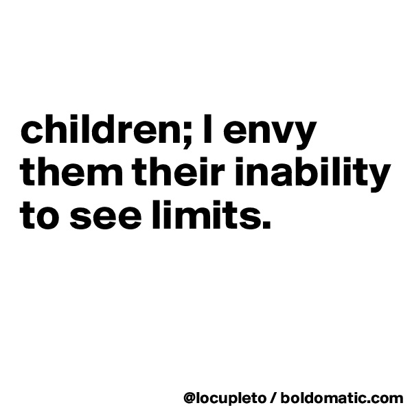 children; I envy them their inability to see limits.