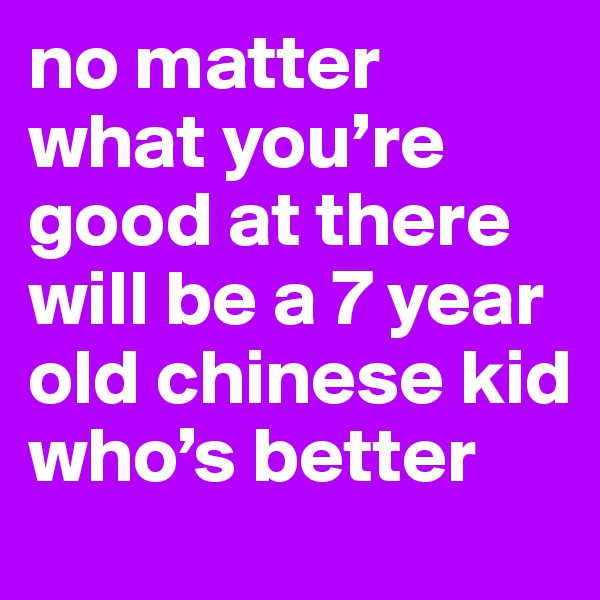 no matter what you're good at there will be a 7 year old chinese kid who's better