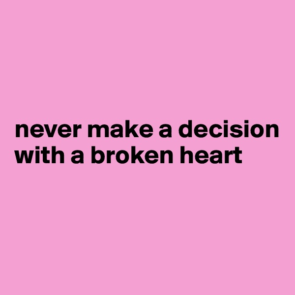 never make a decision with a broken heart