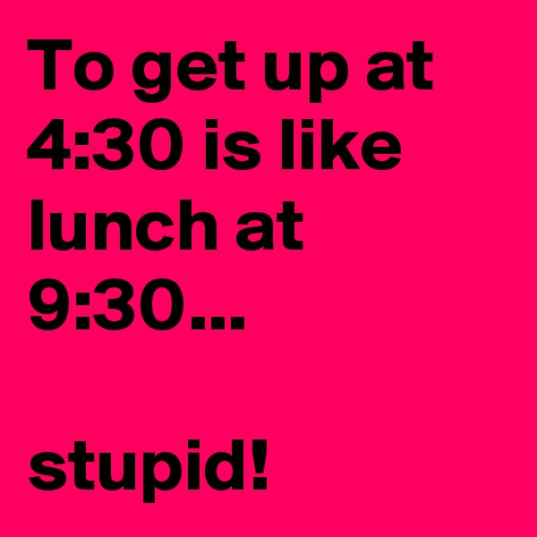 To get up at 4:30 is like lunch at 9:30...  stupid!