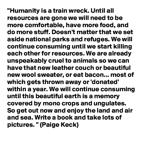 """Humanity is a train wreck. Until all resources are gone we will need to be more comfortable, have more food, and do more stuff. Doesn't matter that we set aside national parks and refuges. We will continue consuming until we start killing each other for resources. We are already unspeakably cruel to animals so we can have that new leather couch or beautiful new wool sweater, or eat bacon... most of which gets thrown away or 'donated' within a year. We will continue consuming until this beautiful earth is a memory covered by mono crops and ungulates. So get out now and enjoy the land and air and sea. Write a book and take lots of pictures. "" (Paige Keck)"