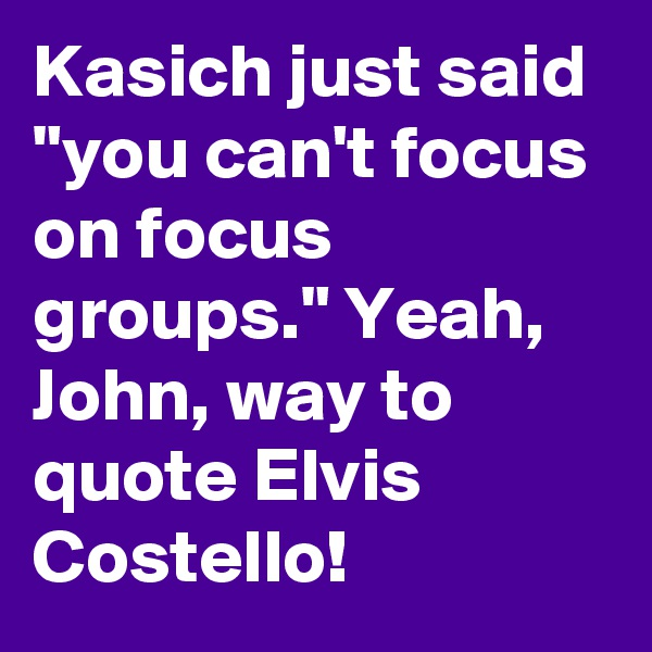 "Kasich just said ""you can't focus on focus groups."" Yeah, John, way to quote Elvis Costello!"