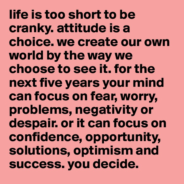 life is too short to be cranky. attitude is a choice. we create our own world by the way we choose to see it. for the next five years your mind can focus on fear, worry, problems, negativity or despair. or it can focus on confidence, opportunity, solutions, optimism and success. you decide.