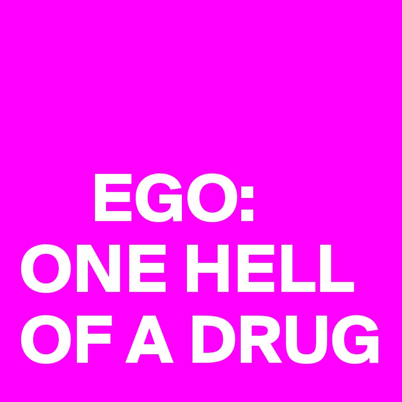EGO: ONE HELL OF A DRUG