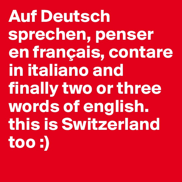 Auf Deutsch sprechen, penser en français, contare in italiano and finally two or three words of english. this is Switzerland too :)