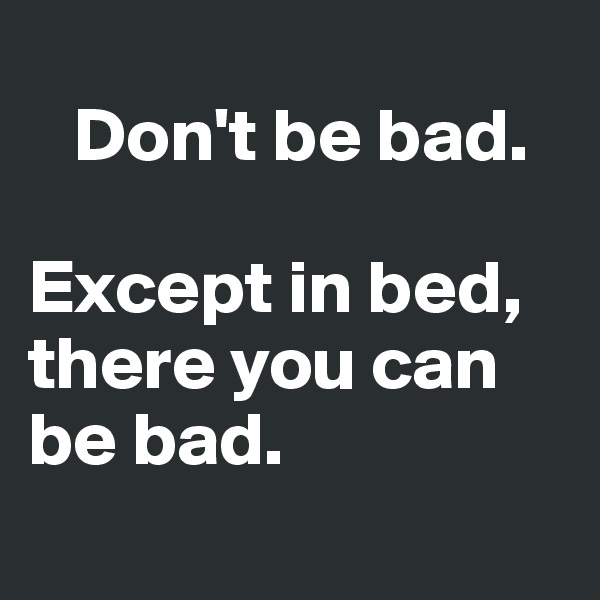 Don't be bad.   Except in bed, there you can be bad.