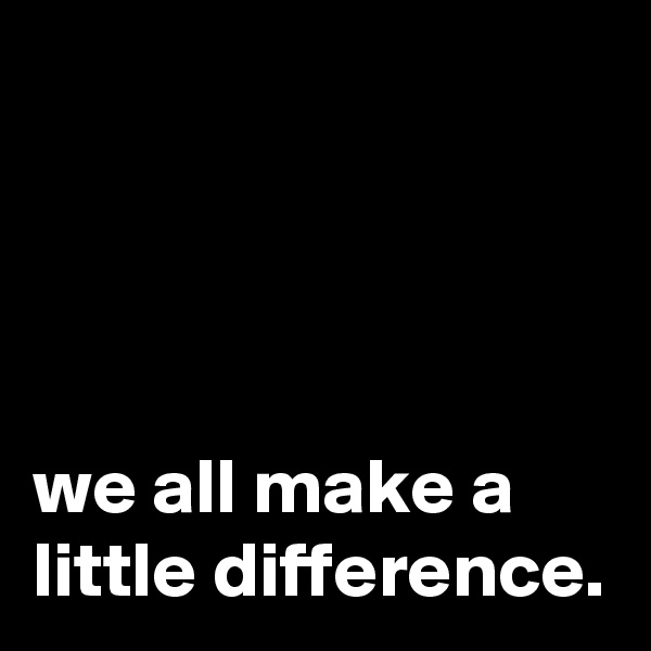 we all make a little difference.