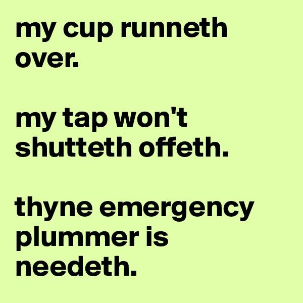 my cup runneth over.  my tap won't shutteth offeth.  thyne emergency plummer is needeth.