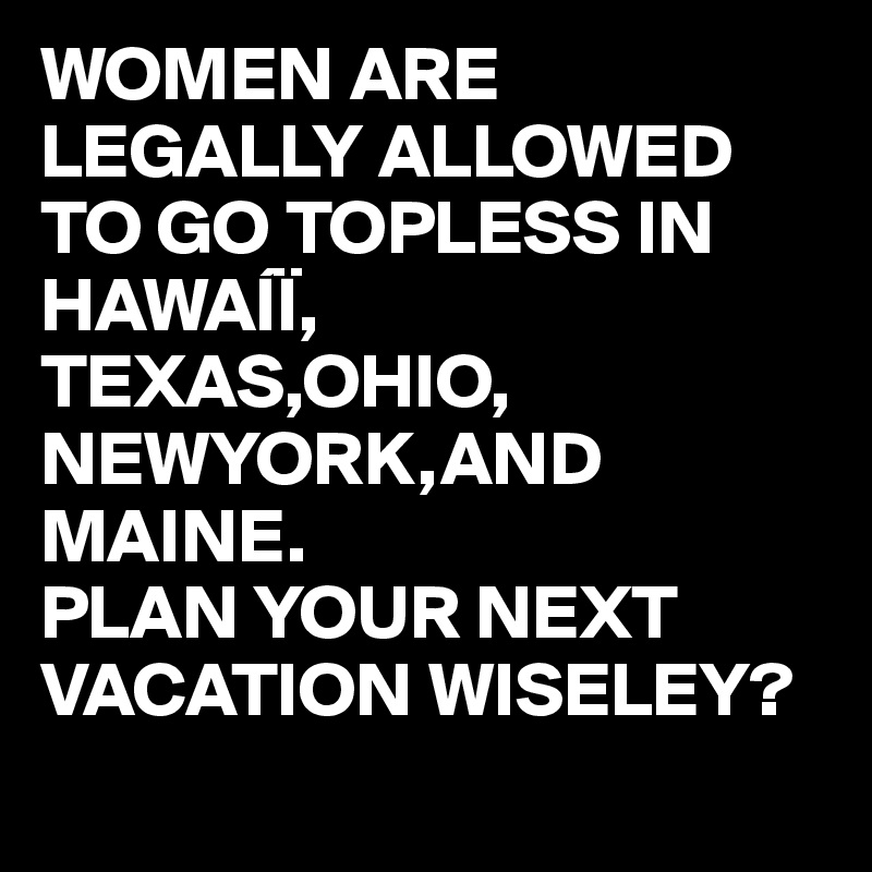WOMEN ARE LEGALLY ALLOWED TO GO TOPLESS IN HAWAÍÏ, TEXAS,OHIO, NEWYORK,AND MAINE. PLAN YOUR NEXT VACATION WISELEY?