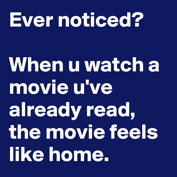 Ever noticed?  When u watch a movie u've already read, the movie feels like home.