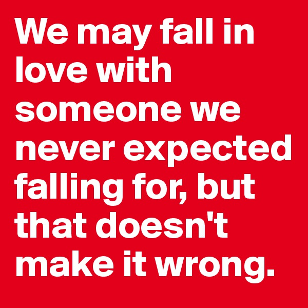 We may fall in love with someone we never expected falling for, but that doesn't make it wrong.