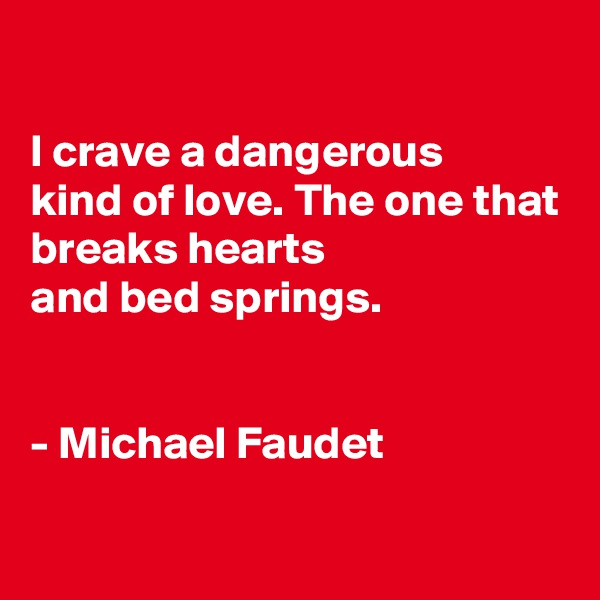 I crave a dangerous kind of love. The one that breaks hearts and bed springs.   - Michael Faudet