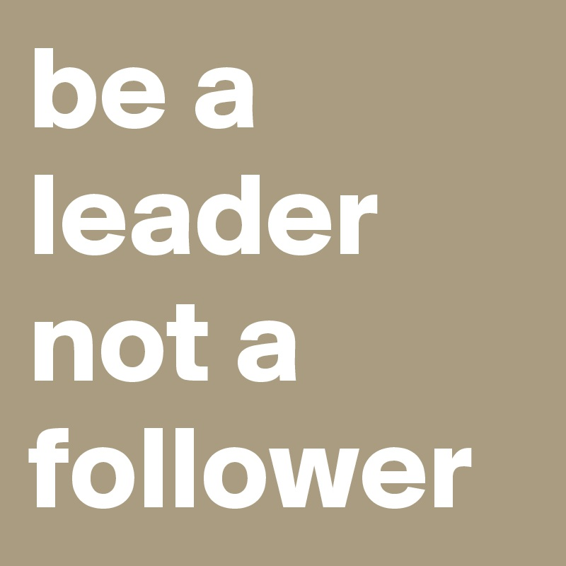 Be A Leader Not A Follower Post By Imagine On Boldomatic