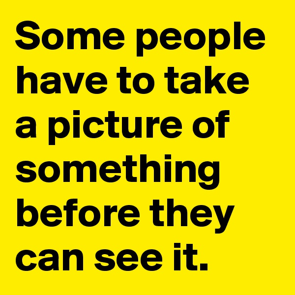 Some people have to take a picture of something before they can see it.