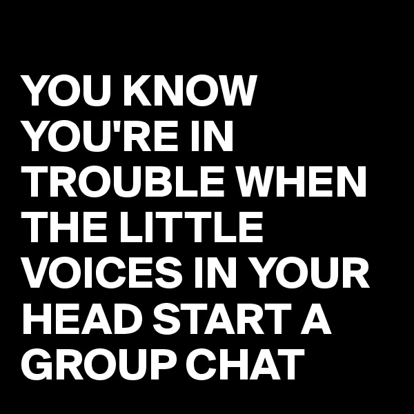 YOU KNOW YOU'RE IN TROUBLE WHEN THE LITTLE VOICES IN YOUR HEAD START A GROUP CHAT