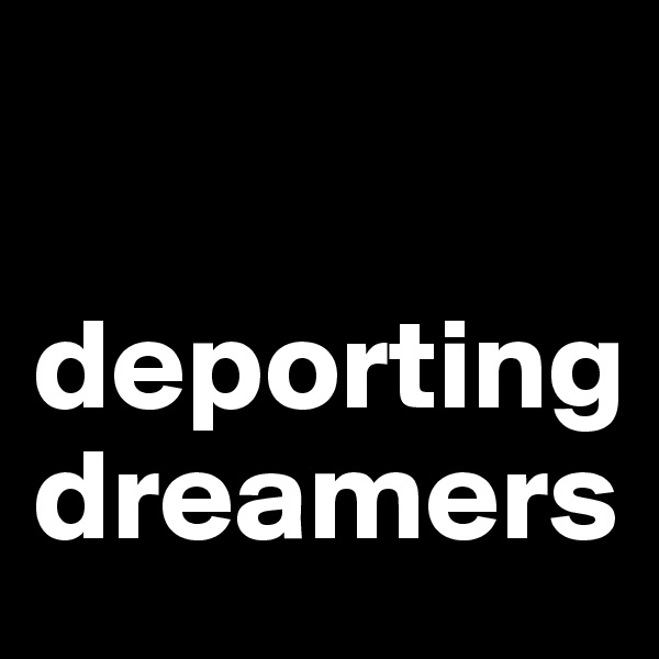 deporting dreamers