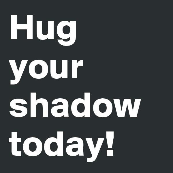 Hug your shadow today!