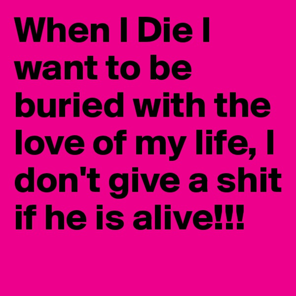 When I Die I want to be buried with the love of my life, I don't give a shit if he is alive!!!