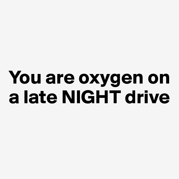 You are oxygen on a late NIGHT drive