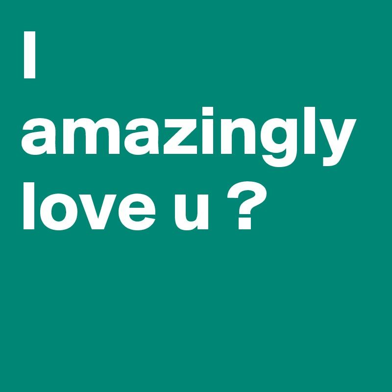 I amazingly love u ?