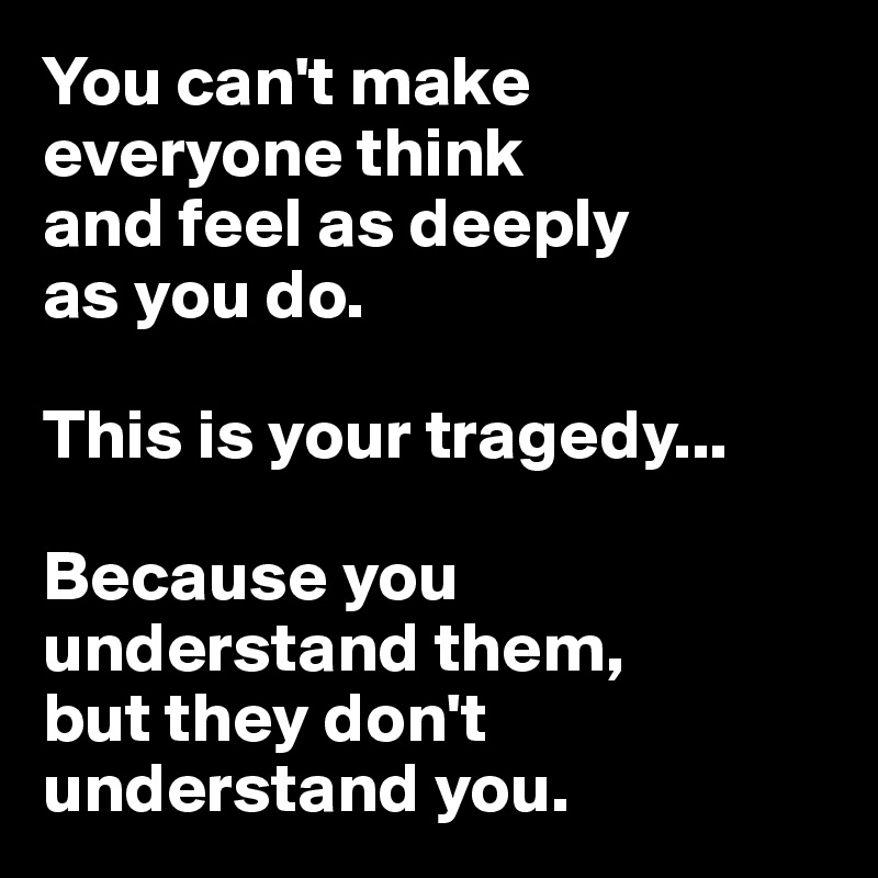You can't make  everyone think  and feel as deeply  as you do.   This is your tragedy...   Because you understand them,  but they don't understand you.