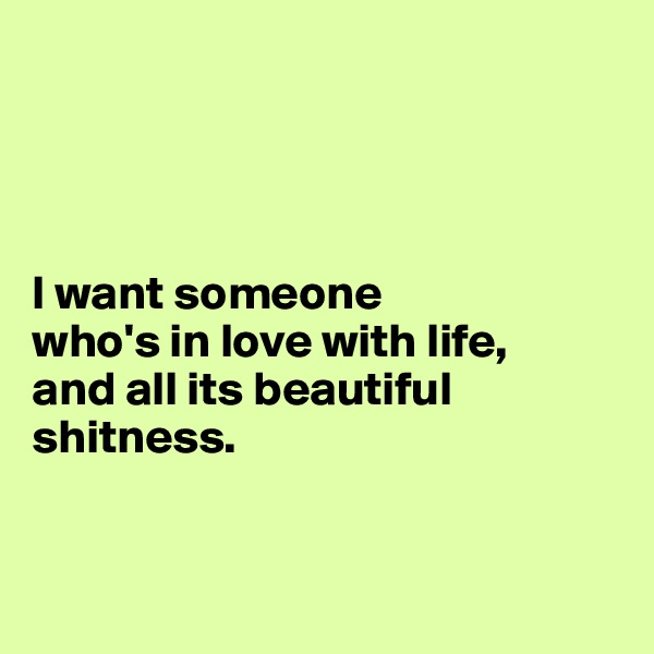 I want someone  who's in love with life,  and all its beautiful  shitness.