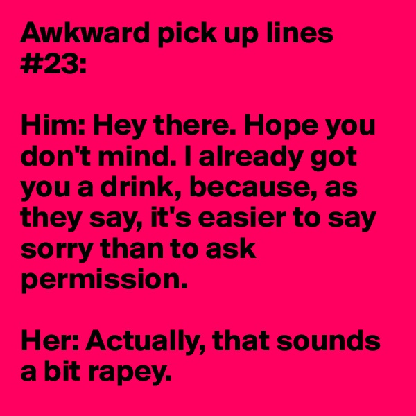 Awkward pick up lines #23:  Him: Hey there. Hope you don't mind. I already got you a drink, because, as they say, it's easier to say sorry than to ask permission.  Her: Actually, that sounds a bit rapey.