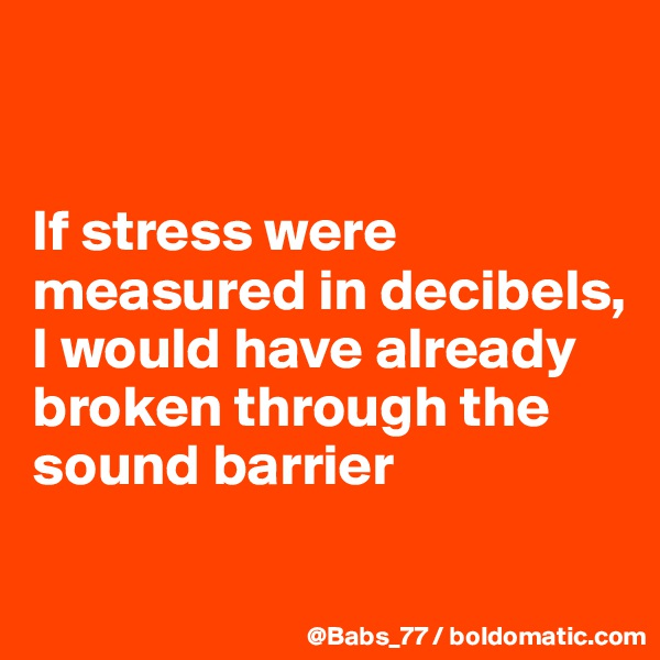 If stress were measured in decibels,  I would have already broken through the sound barrier