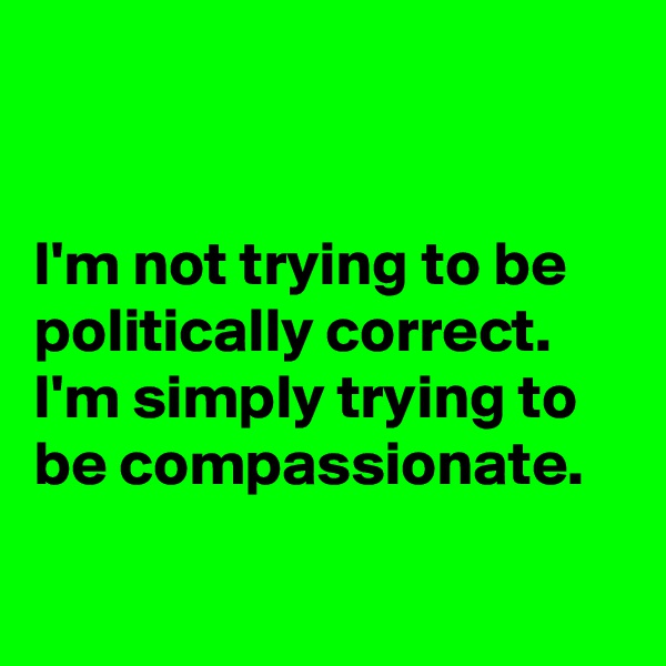 I'm not trying to be politically correct.  I'm simply trying to be compassionate.