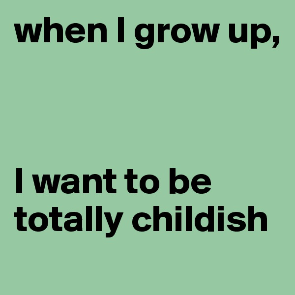 when I grow up,     I want to be totally childish