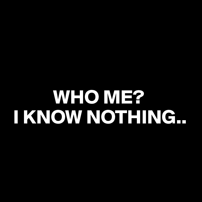 WHO ME?  I KNOW NOTHING..