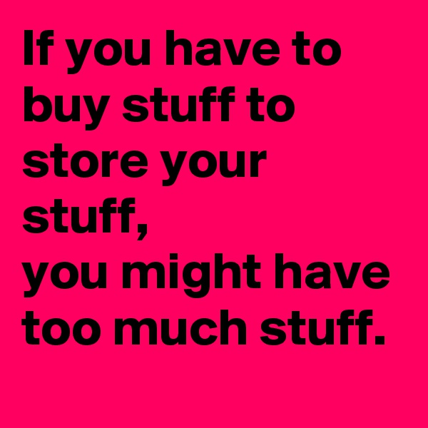 If you have to buy stuff to store your stuff,  you might have too much stuff.