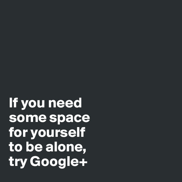 If you need  some space  for yourself  to be alone,  try Google+