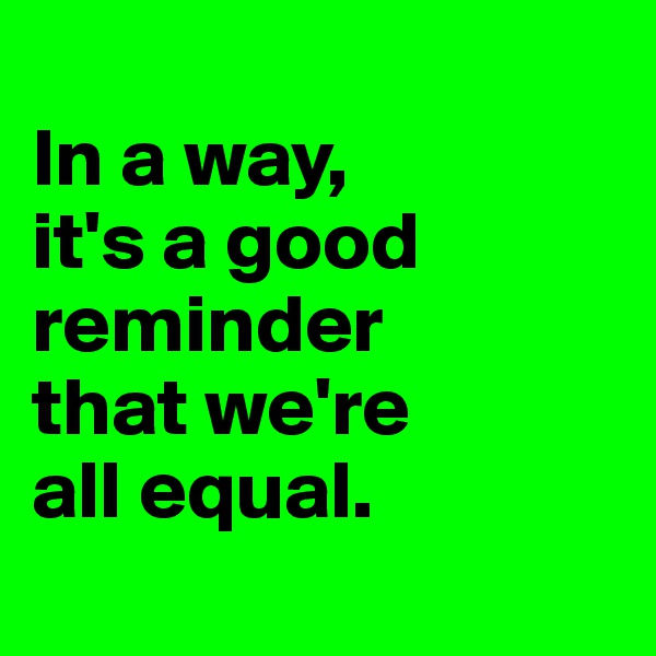In a way,  it's a good reminder  that we're  all equal.