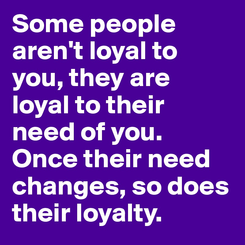 Some people aren't loyal to you, they are loyal to their need of you. Once their need changes, so does their loyalty.