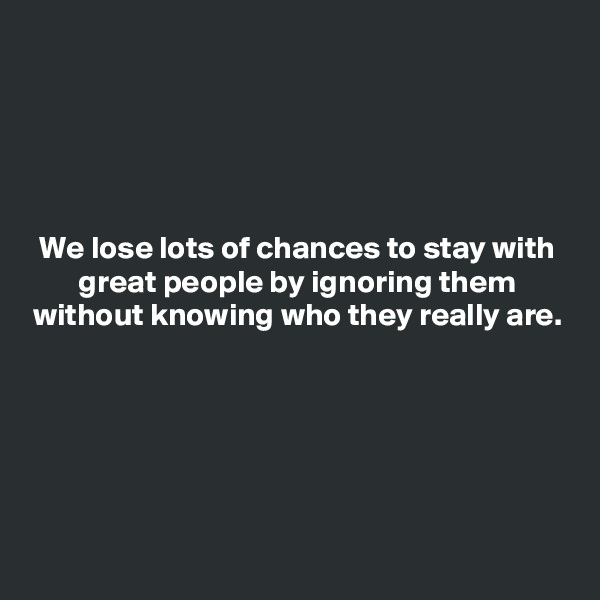 We lose lots of chances to stay with great people by ignoring them without knowing who they really are.