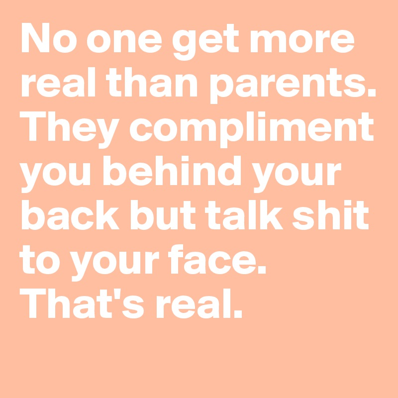 No one get more real than parents. They compliment you behind your back but talk shit to your face. That's real.
