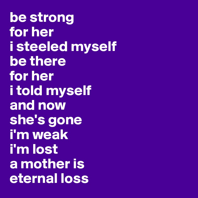 be strong  for her i steeled myself  be there  for her  i told myself  and now  she's gone  i'm weak i'm lost a mother is eternal loss