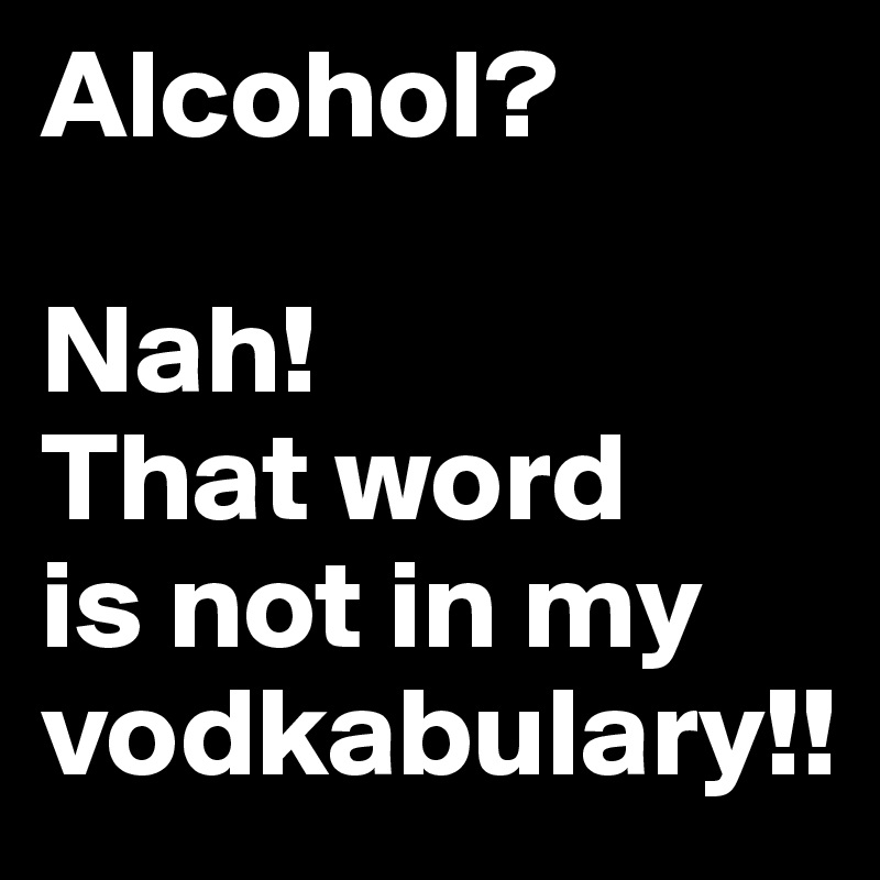 Alcohol?   Nah!  That word  is not in my vodkabulary!!