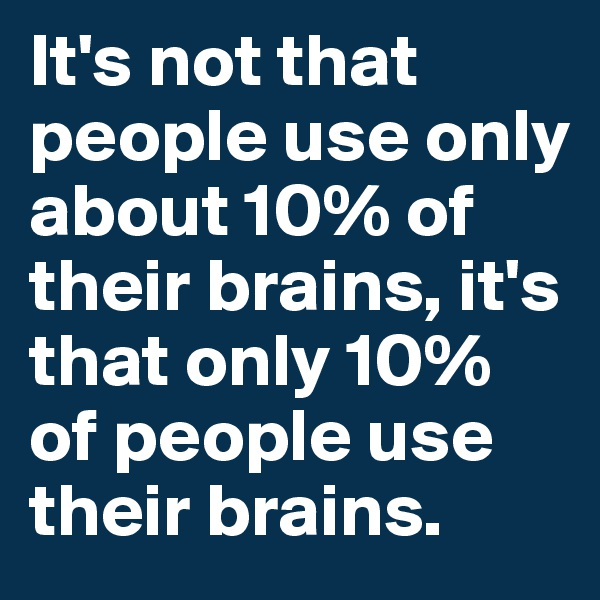 It's not that people use only about 10% of their brains, it's that only 10% of people use their brains.
